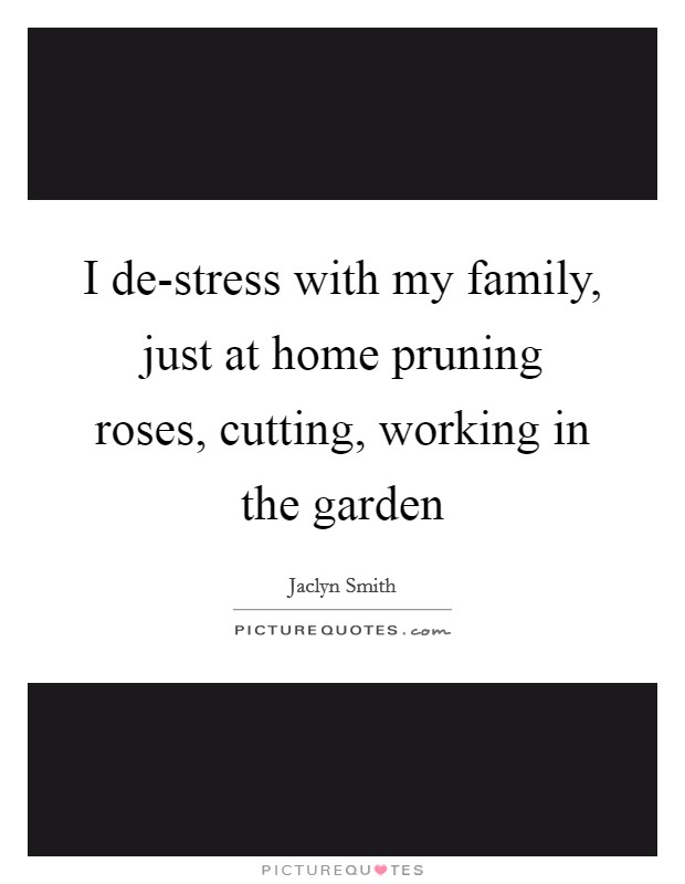 I de-stress with my family, just at home pruning roses, cutting, working in the garden Picture Quote #1