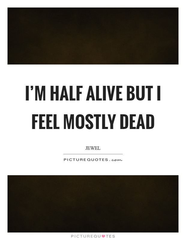 I'm half alive but I feel mostly dead Picture Quote #1