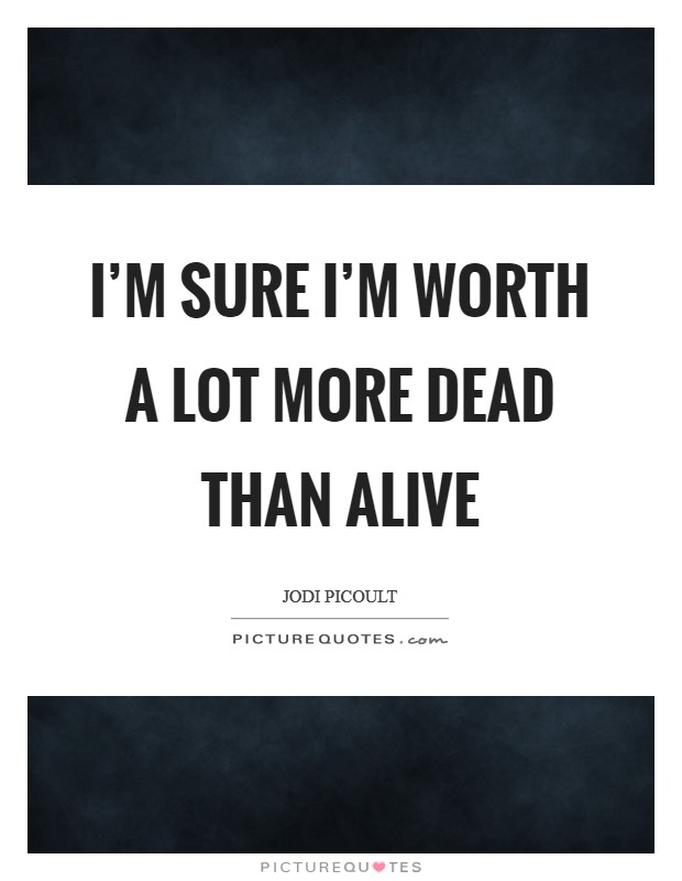 I'm sure I'm worth a lot more dead than alive Picture Quote #1