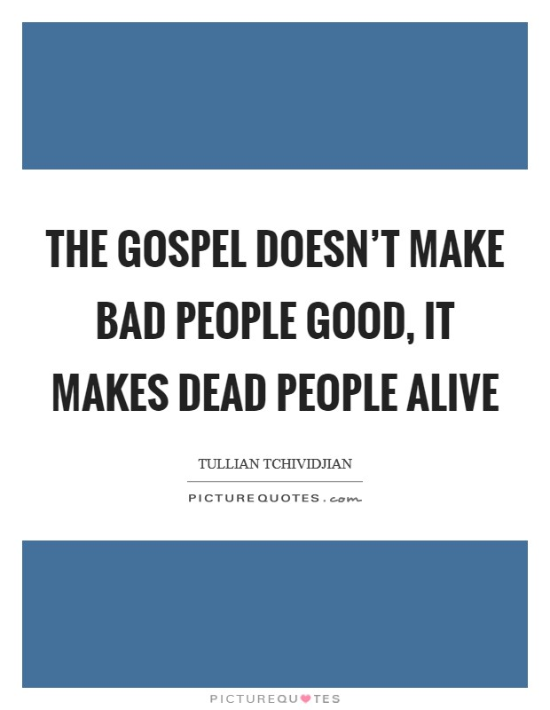 The gospel doesn't make bad people good, it makes dead people alive Picture Quote #1