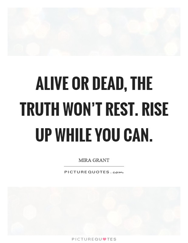 Alive or dead, the truth won't rest. Rise up while you can. Picture Quote #1