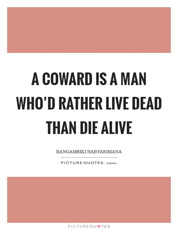 A coward is a man who'd rather live dead than die alive Picture Quote #1