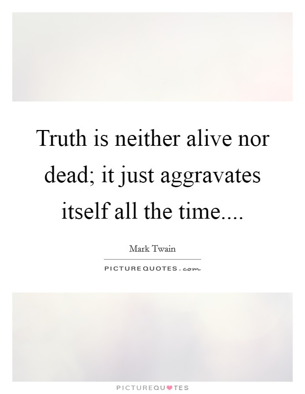 Truth is neither alive nor dead; it just aggravates itself all the time Picture Quote #1