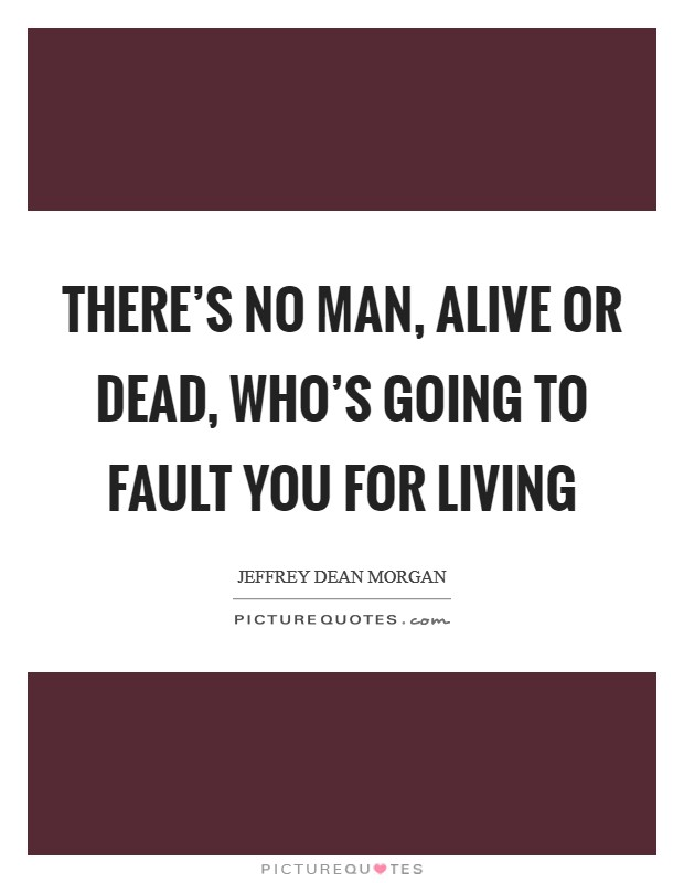 There's no man, alive or dead, who's going to fault you for living Picture Quote #1