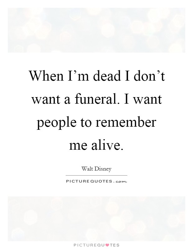 When I'm dead I don't want a funeral. I want people to remember me alive Picture Quote #1