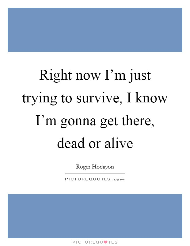 Right now I'm just trying to survive, I know I'm gonna get there, dead or alive Picture Quote #1