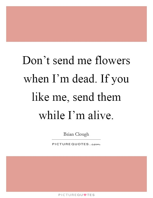 Don't send me flowers when I'm dead. If you like me, send them while I'm alive Picture Quote #1