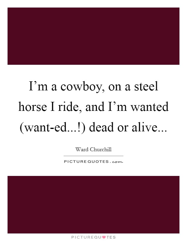 I'm a cowboy, on a steel horse I ride, and I'm wanted (want-ed...!) dead or alive Picture Quote #1