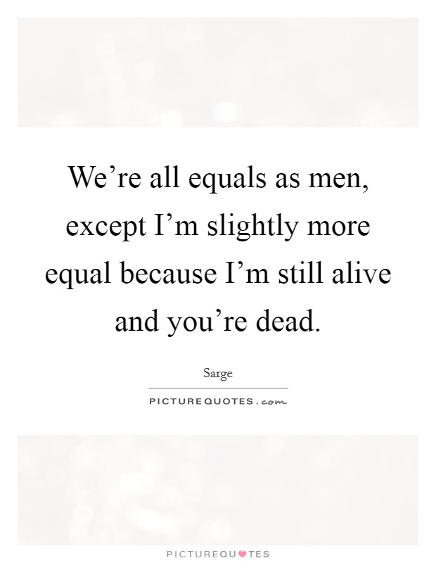 We're all equals as men, except I'm slightly more equal because I'm still alive and you're dead. Picture Quote #1