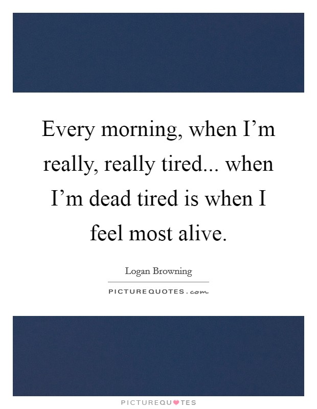 Every morning, when I'm really, really tired... when I'm dead tired is when I feel most alive Picture Quote #1