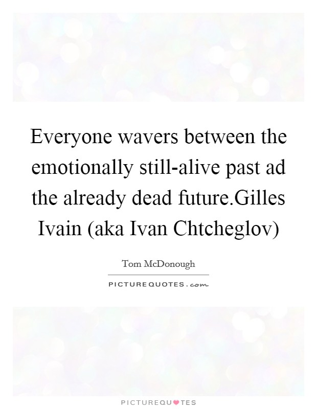 Everyone wavers between the emotionally still-alive past ad the already dead future.Gilles Ivain (aka Ivan Chtcheglov) Picture Quote #1