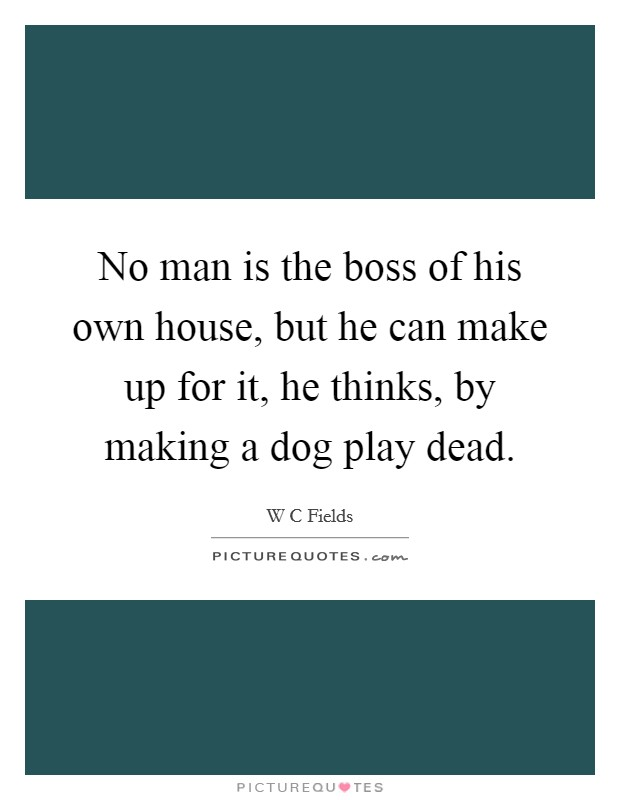 No man is the boss of his own house, but he can make up for it, he thinks, by making a dog play dead Picture Quote #1