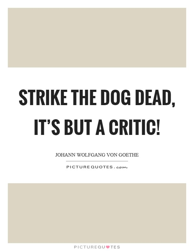 Strike the dog dead, it's but a critic! Picture Quote #1