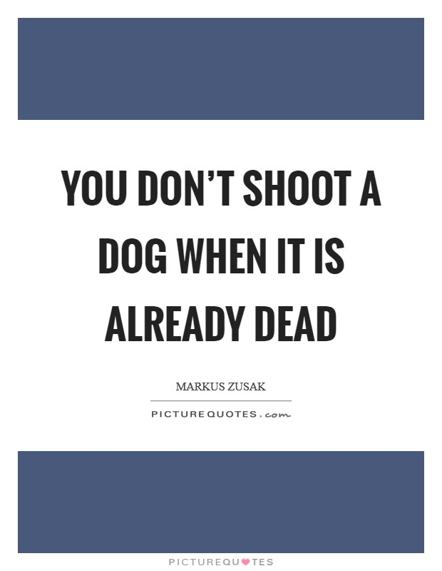 You don't shoot a dog when it is already dead Picture Quote #1