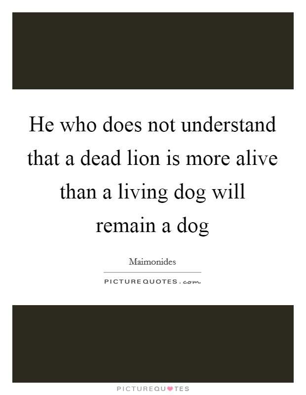 He who does not understand that a dead lion is more alive than a living dog will remain a dog Picture Quote #1