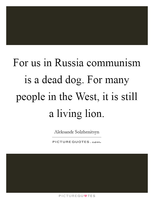 For us in Russia communism is a dead dog. For many people in the West, it is still a living lion Picture Quote #1
