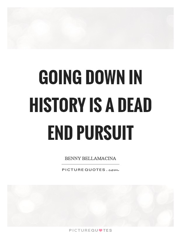 Going down in history is a dead end pursuit Picture Quote #1