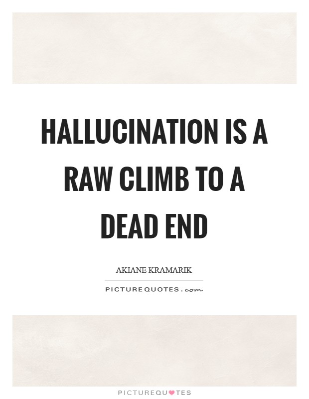 Hallucination is a raw climb to a dead end Picture Quote #1