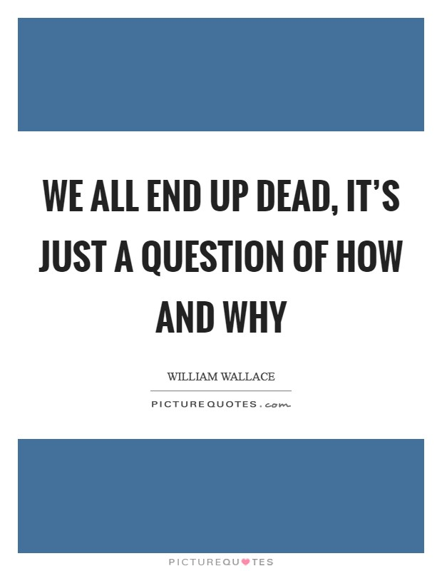 We all end up dead, it's just a question of how and why Picture Quote #1