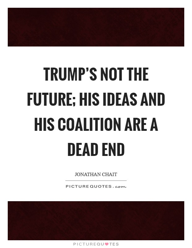 Trump's not the future; his ideas and his coalition are a dead end Picture Quote #1