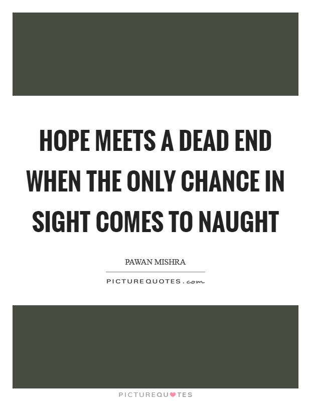 Hope meets a dead end when the only chance in sight comes to naught Picture Quote #1