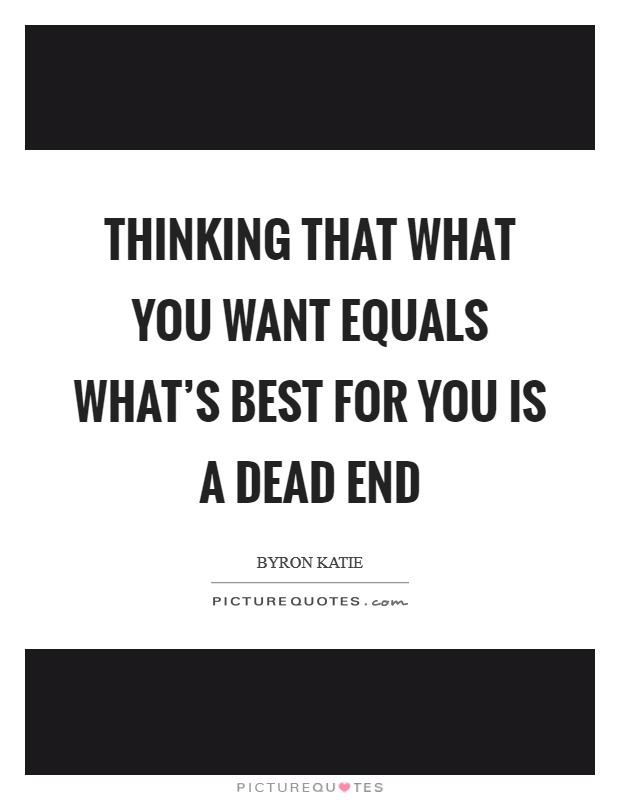 Thinking that what you want equals what's best for you is a dead end Picture Quote #1