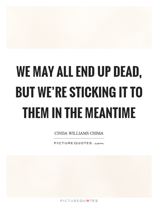 We may all end up dead, but we're sticking it to them in the meantime Picture Quote #1
