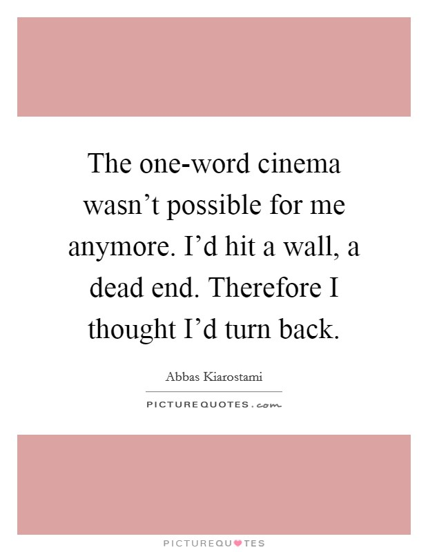 The one-word cinema wasn't possible for me anymore. I'd hit a wall, a dead end. Therefore I thought I'd turn back Picture Quote #1