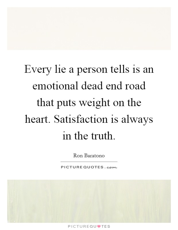 Every lie a person tells is an emotional dead end road that puts weight on the heart. Satisfaction is always in the truth Picture Quote #1