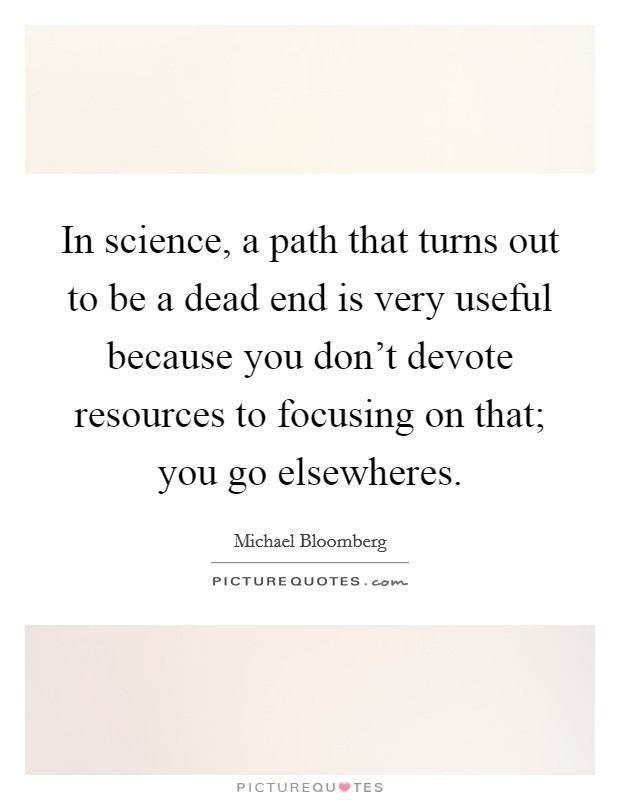 In science, a path that turns out to be a dead end is very useful because you don't devote resources to focusing on that; you go elsewheres Picture Quote #1