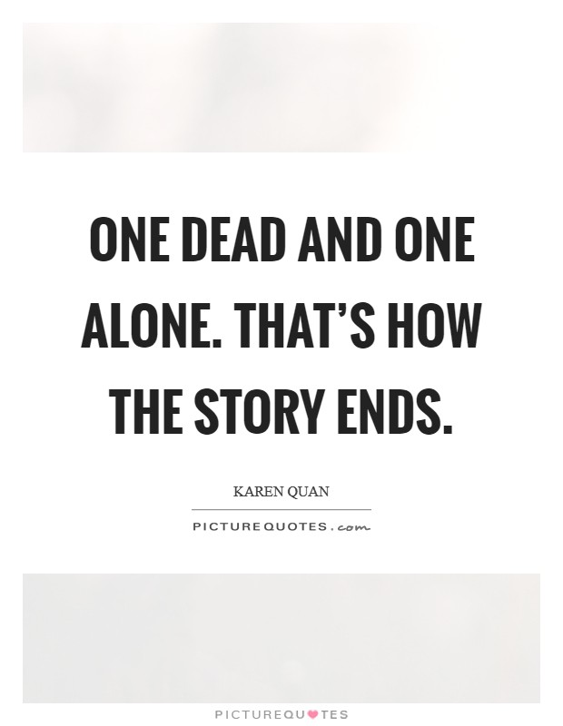 One dead and one alone. That's how the story ends. Picture Quote #1