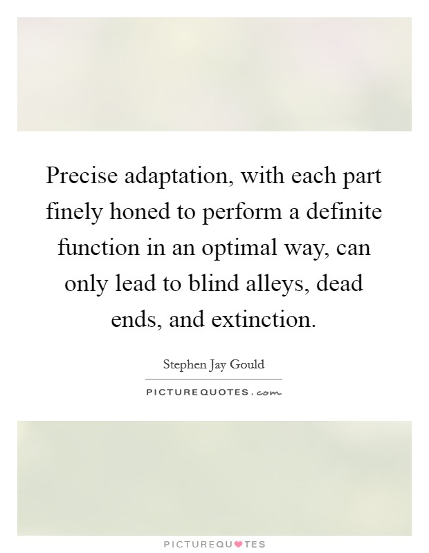 Precise adaptation, with each part finely honed to perform a definite function in an optimal way, can only lead to blind alleys, dead ends, and extinction Picture Quote #1