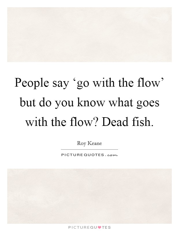 People say 'go with the flow' but do you know what goes with the flow? Dead fish Picture Quote #1