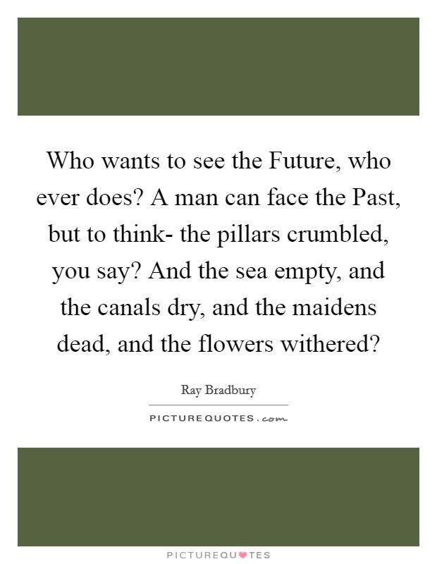 Who wants to see the Future, who ever does? A man can face the Past, but to think- the pillars crumbled, you say? And the sea empty, and the canals dry, and the maidens dead, and the flowers withered? Picture Quote #1