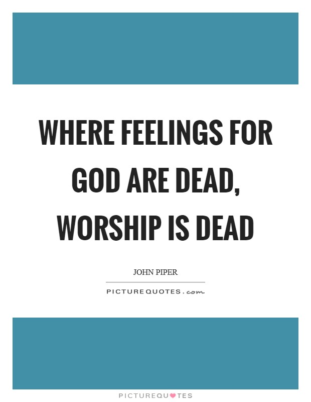 Where feelings for God are dead, worship is dead Picture Quote #1
