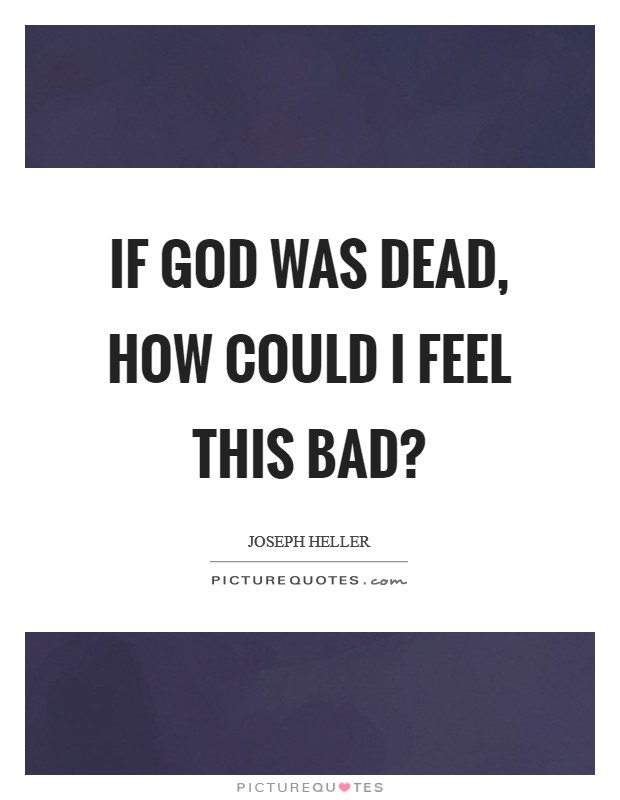 If God was dead, how could I feel this bad? Picture Quote #1