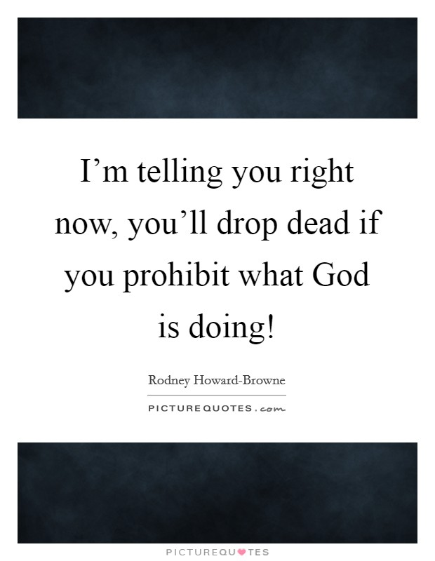 I'm telling you right now, you'll drop dead if you prohibit what God is doing! Picture Quote #1