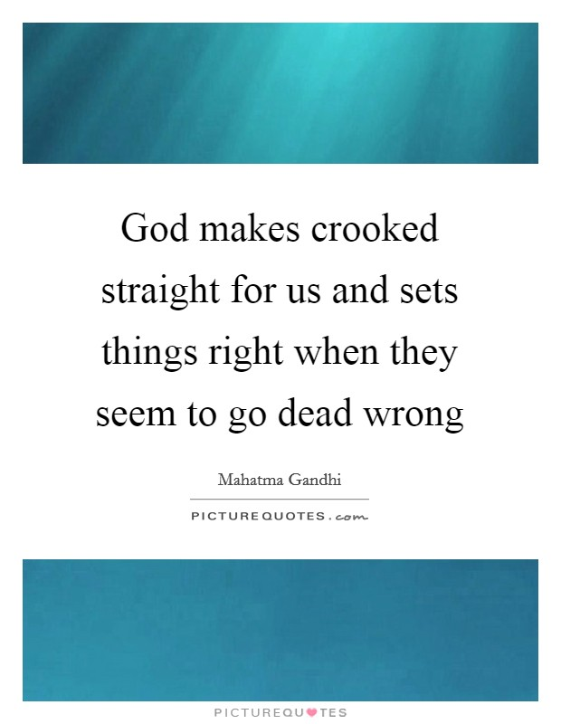 God makes crooked straight for us and sets things right when they seem to go dead wrong Picture Quote #1