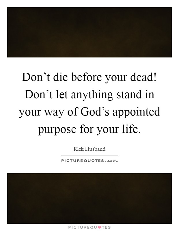 Don't die before your dead! Don't let anything stand in your way of God's appointed purpose for your life Picture Quote #1