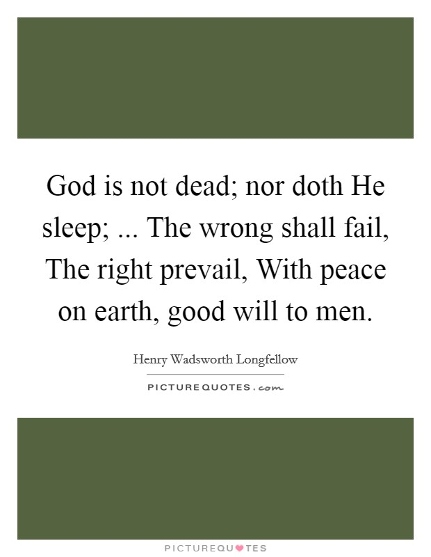 God is not dead; nor doth He sleep; ... The wrong shall fail, The right prevail, With peace on earth, good will to men Picture Quote #1