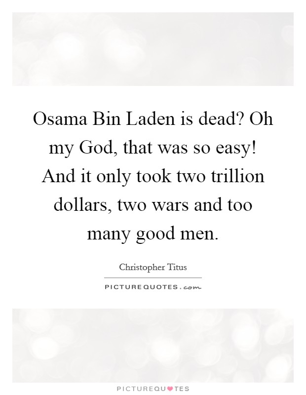 Osama Bin Laden is dead? Oh my God, that was so easy! And it only took two trillion dollars, two wars and too many good men Picture Quote #1