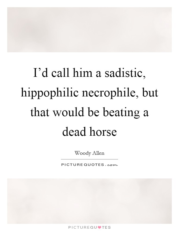 I'd call him a sadistic, hippophilic necrophile, but that would be beating a dead horse Picture Quote #1