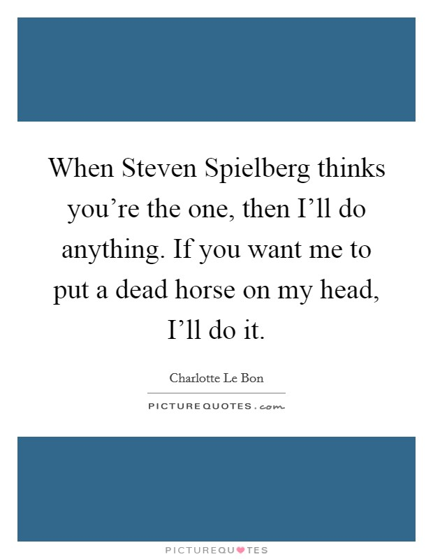 When Steven Spielberg thinks you're the one, then I'll do anything. If you want me to put a dead horse on my head, I'll do it Picture Quote #1