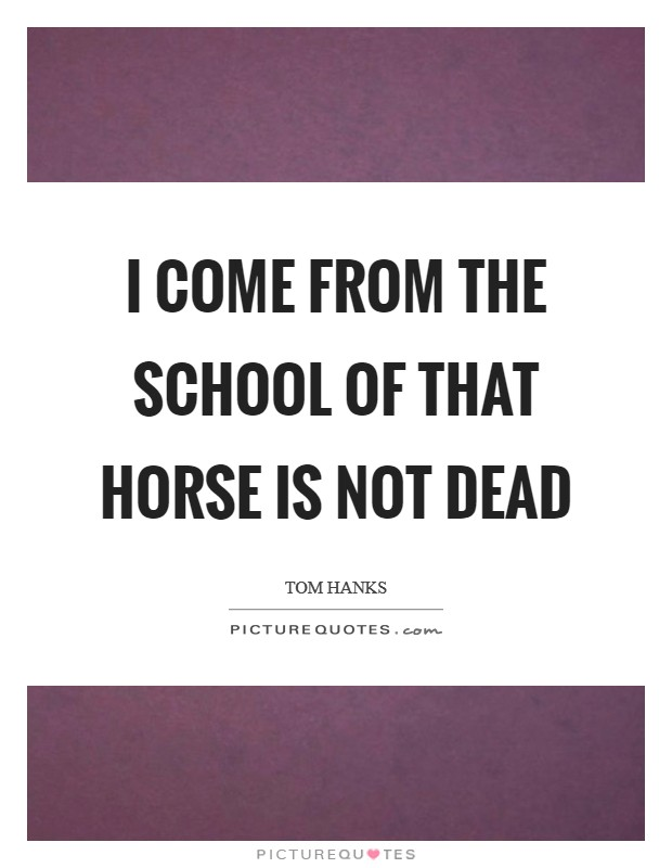 I come from the school of That Horse is Not Dead Picture Quote #1