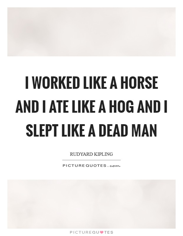 I worked like a horse and I ate like a hog and I slept like a dead man Picture Quote #1