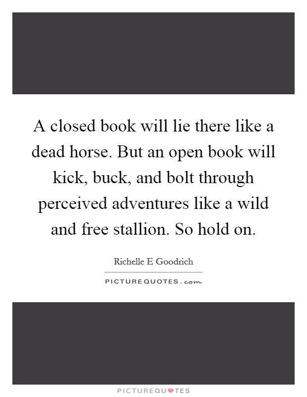 A closed book will lie there like a dead horse. But an open book will kick, buck, and bolt through perceived adventures like a wild and free stallion. So hold on Picture Quote #1