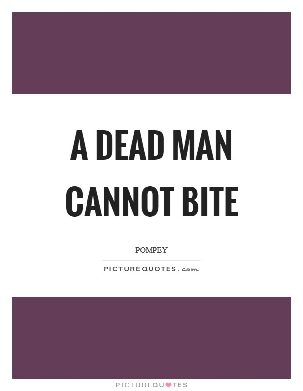 A dead man cannot bite Picture Quote #1