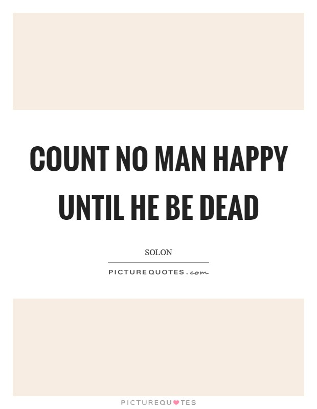 Count no man happy until he be dead Picture Quote #1