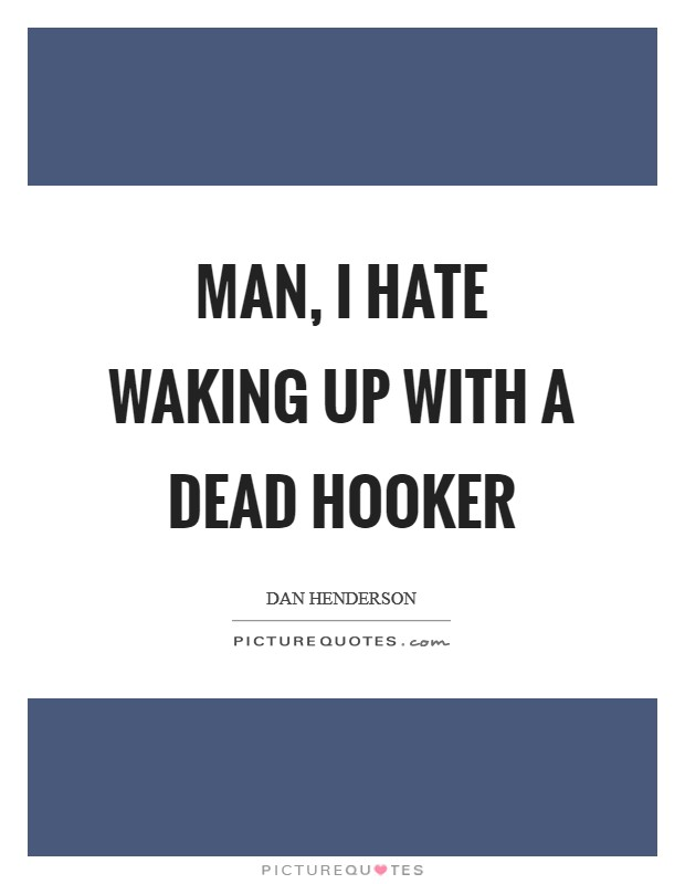 Man, I hate waking up with a dead hooker Picture Quote #1