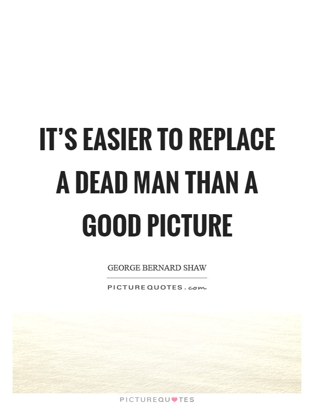 It's easier to replace a dead man than a good picture Picture Quote #1